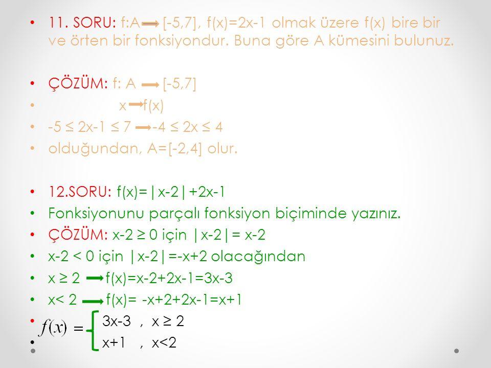 11. SORU: f:A [-5,7], f(x)=2x-1 olmak üzere f(x) bire bir ve örten bir fonksiyondur. Buna göre A kümesini bulunuz.